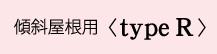 傾斜屋根用 <type R>
